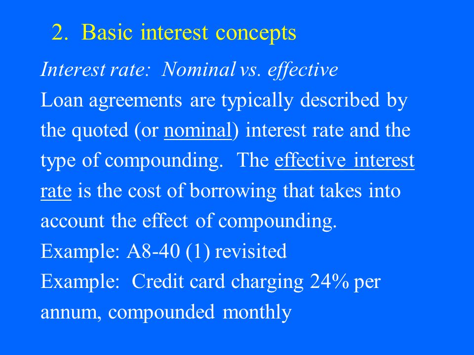 2. Basic interest concepts Interest rate: Nominal vs. effective Loan agreements are typically described by the quoted (or nominal) interest rate and t