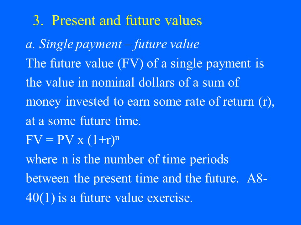 3. Present and future values a. Single payment – future value The future value (FV) of a single payment is the value in nominal dollars of a sum of mo