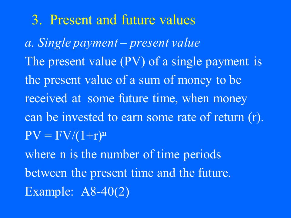 3. Present and future values a. Single payment – present value The present value (PV) of a single payment is the present value of a sum of money to be