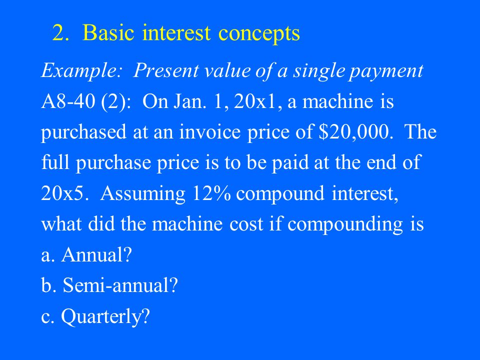 2. Basic interest concepts Example: Present value of a single payment A8-40 (2): On Jan. 1, 20x1, a machine is purchased at an invoice price of $20,00
