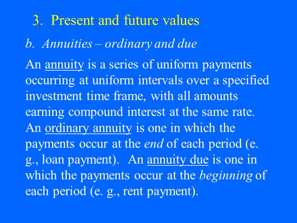 3. Present and future values b. Annuities – ordinary and due An annuity is a series of uniform payments occurring at uniform intervals over a specifie