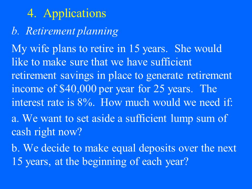 4. Applications b. Retirement planning My wife plans to retire in 15 years. She would like to make sure that we have sufficient retirement savings in