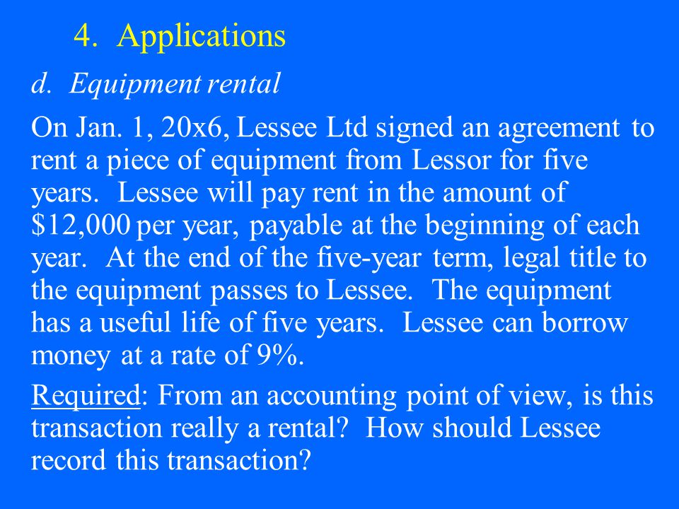 4. Applications d. Equipment rental On Jan. 1, 20x6, Lessee Ltd signed an agreement to rent a piece of equipment from Lessor for five years. Lessee wi
