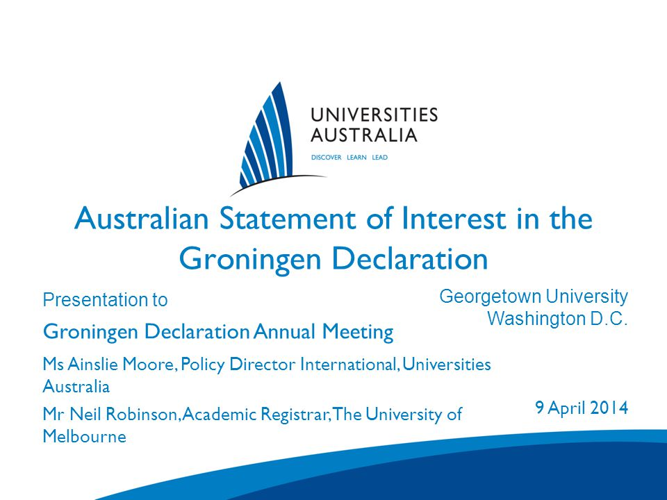 Australian Statement of Interest in the Groningen Declaration Presentation to Groningen Declaration Annual Meeting Venue City/State 1 January 2007 Ms Ainslie Moore, Policy Director International, Universities Australia Mr Neil Robinson, Academic Registrar, The University of Melbourne Georgetown University Washington D.C.