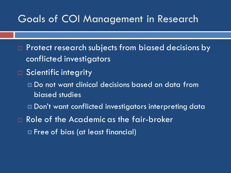 Goals of COI Management in Research  Protect research subjects from biased decisions by conflicted investigators  Scientific integrity  Do not want clinical decisions based on data from biased studies  Don't want conflicted investigators interpreting data  Role of the Academic as the fair-broker  Free of bias (at least financial)