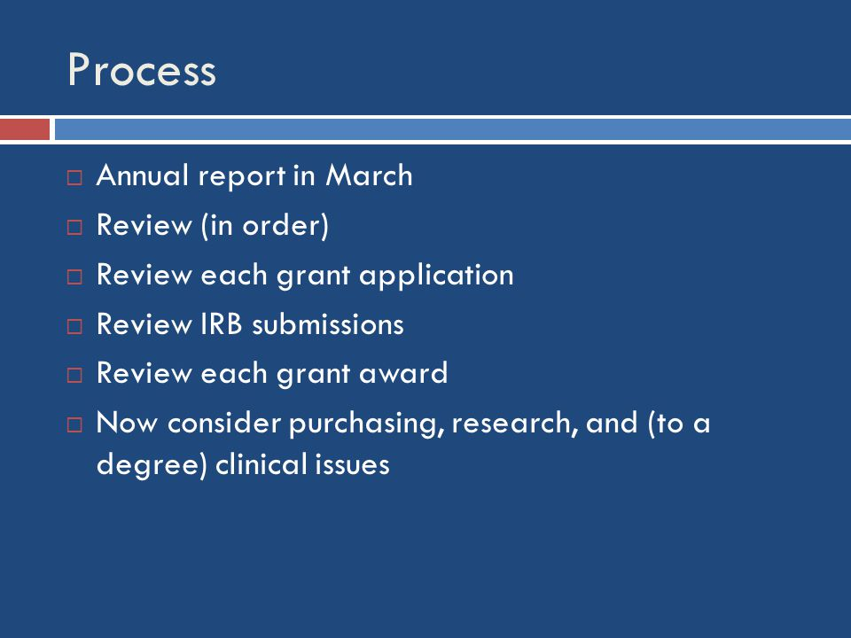 Process  Annual report in March  Review (in order)  Review each grant application  Review IRB submissions  Review each grant award  Now consider purchasing, research, and (to a degree) clinical issues