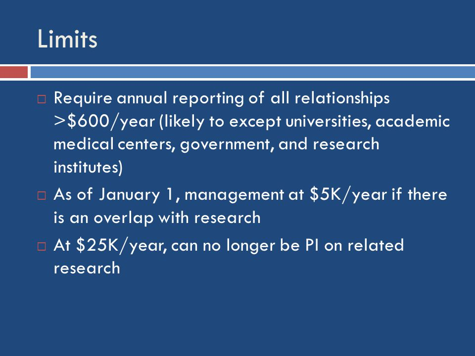 Limits  Require annual reporting of all relationships >$600/year (likely to except universities, academic medical centers, government, and research institutes)  As of January 1, management at $5K/year if there is an overlap with research  At $25K/year, can no longer be PI on related research