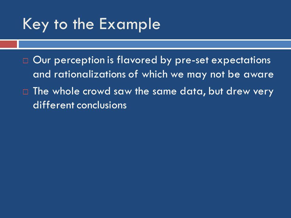 Key to the Example  Our perception is flavored by pre-set expectations and rationalizations of which we may not be aware  The whole crowd saw the same data, but drew very different conclusions