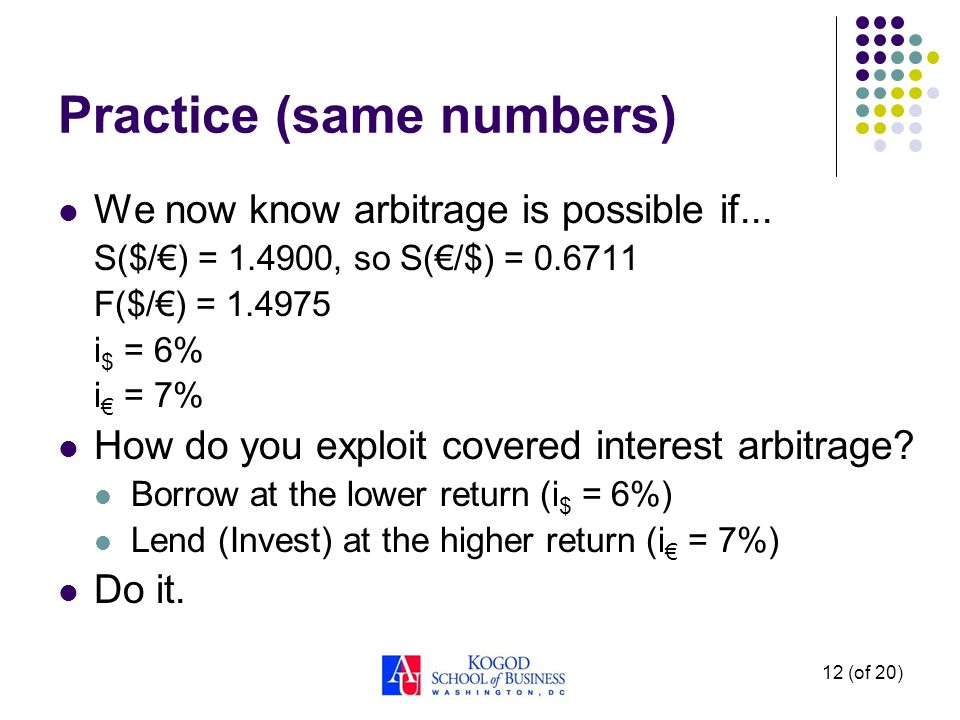 12 (of 20) Practice (same numbers) We now know arbitrage is possible if... S($/€) = 1.4900, so S(€/$) = 0.6711 F($/€) = 1.4975 i $ = 6% i € = 7% How d