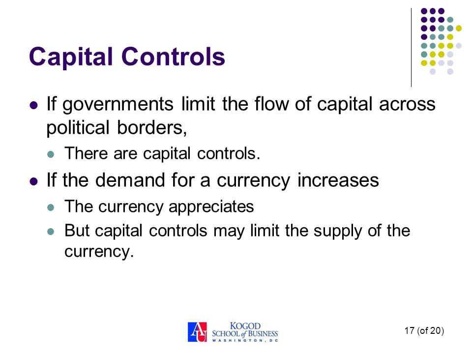 17 (of 20) Capital Controls If governments limit the flow of capital across political borders, There are capital controls. If the demand for a currenc