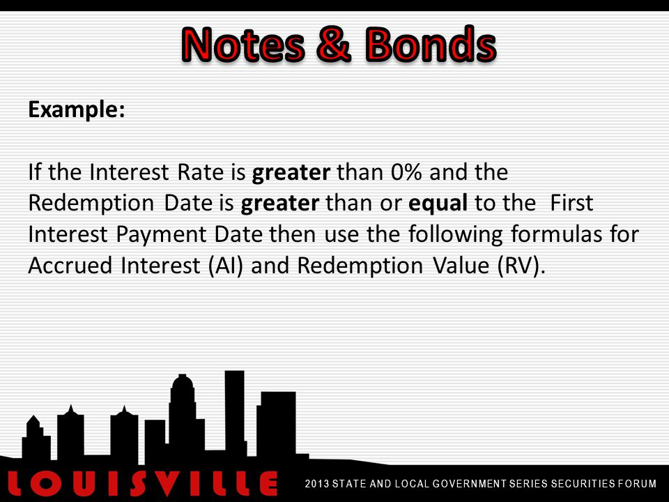 2013 STATE AND LOCAL GOVERNMENT SERIES SECURITIES FORUM Example: If the Interest Rate is greater than 0% and the Redemption Date is greater than or equal to the First Interest Payment Date then use the following formulas for Accrued Interest (AI) and Redemption Value (RV).