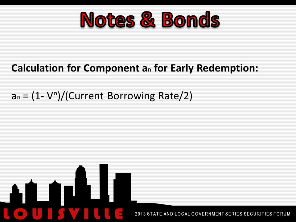 2013 STATE AND LOCAL GOVERNMENT SERIES SECURITIES FORUM Calculation for Component a n for Early Redemption: a n = (1- Vⁿ)/(Current Borrowing Rate/2)