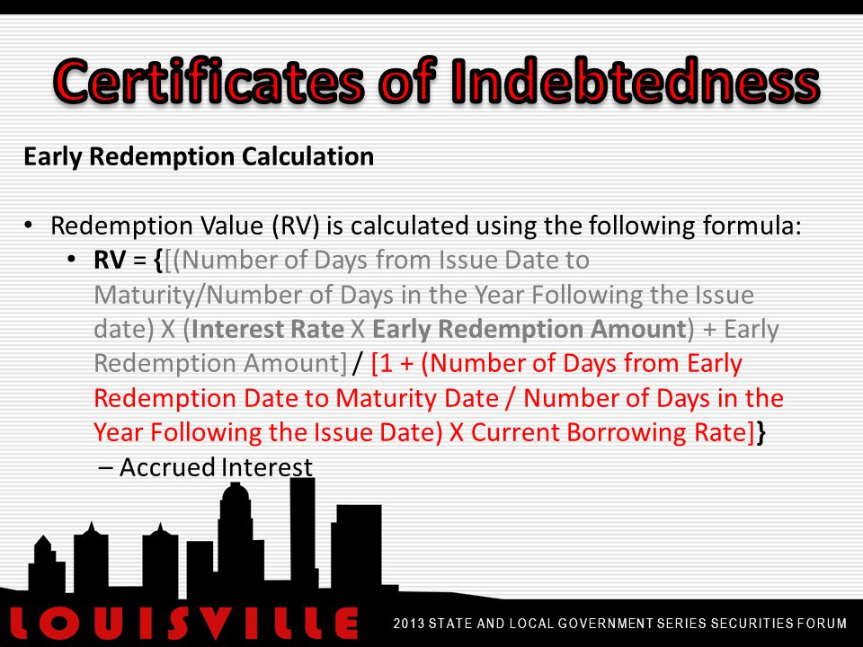 2013 STATE AND LOCAL GOVERNMENT SERIES SECURITIES FORUM Premium or Discount Calculation for Early Redemption If the Redemption Value < Early Redemption Amount then a discount is calculated as follows: Discount = Early Redemption Amount – Redemption Value If the Redemption Value > Early Redemption Amount then a premium is calculated as follows: Premium = Redemption Value – Early Redemption Amount If the Redemption Value is equal to the Early Redemption Amount then there is no premium or discount.