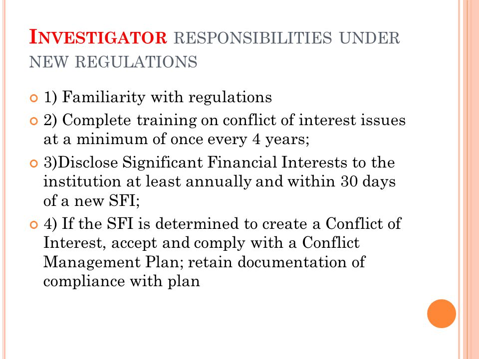 I NVESTIGATOR RESPONSIBILITIES UNDER NEW REGULATIONS 1) Familiarity with regulations 2) Complete training on conflict of interest issues at a minimum of once every 4 years; 3)Disclose Significant Financial Interests to the institution at least annually and within 30 days of a new SFI; 4) If the SFI is determined to create a Conflict of Interest, accept and comply with a Conflict Management Plan; retain documentation of compliance with plan