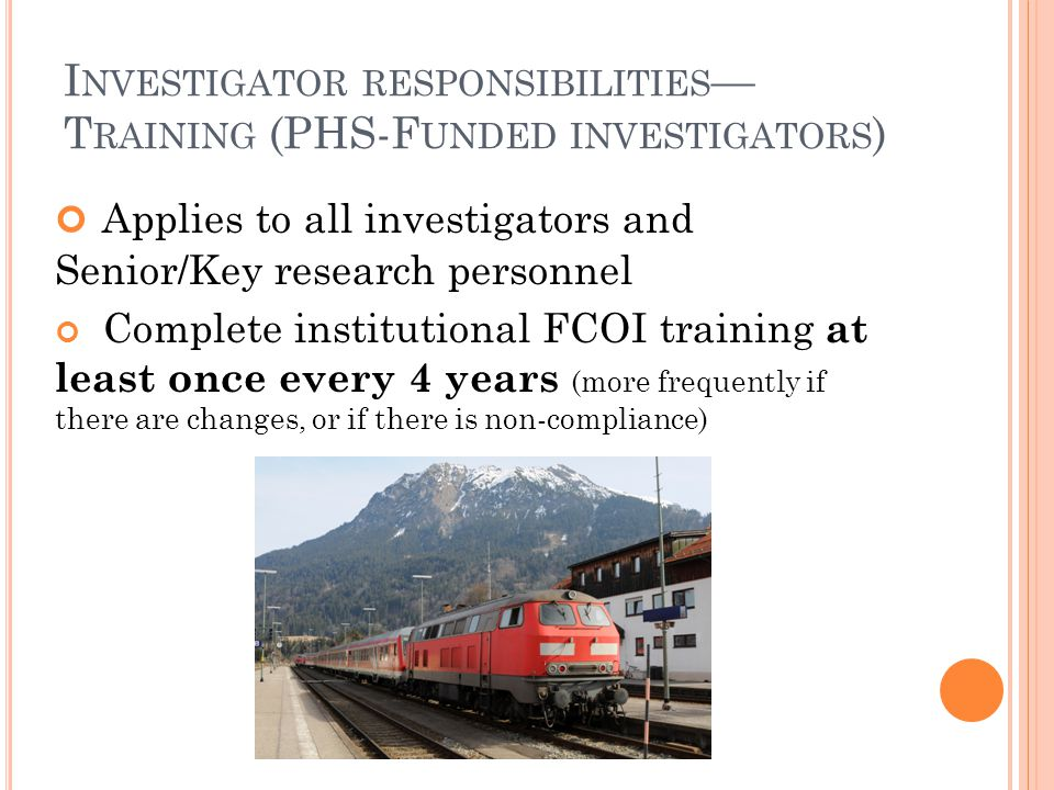 I NVESTIGATOR RESPONSIBILITIES — T RAINING (PHS-F UNDED INVESTIGATORS ) Applies to all investigators and Senior/Key research personnel Complete institutional FCOI training at least once every 4 years (more frequently if there are changes, or if there is non-compliance)