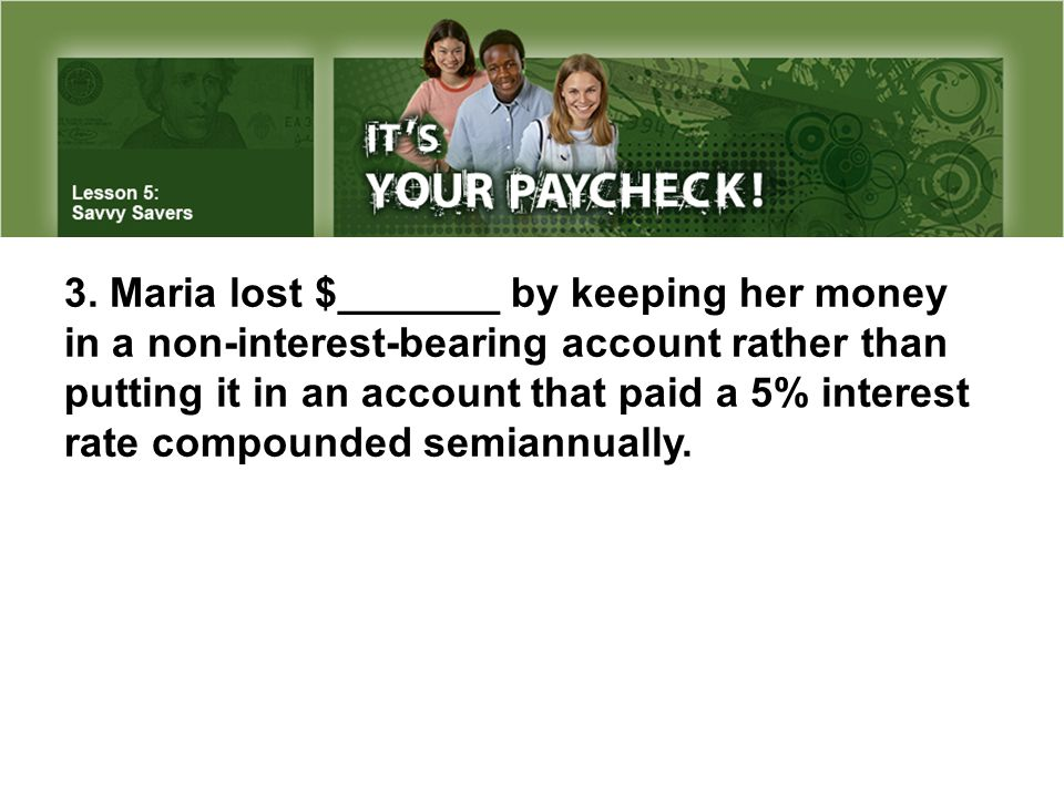 3. Maria lost $_______ by keeping her money in a non-interest-bearing account rather than putting it in an account that paid a 5% interest rate compou