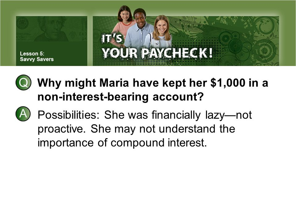 Why might Maria have kept her $1,000 in a non-interest-bearing account? Possibilities: She was financially lazy—not proactive. She may not understand
