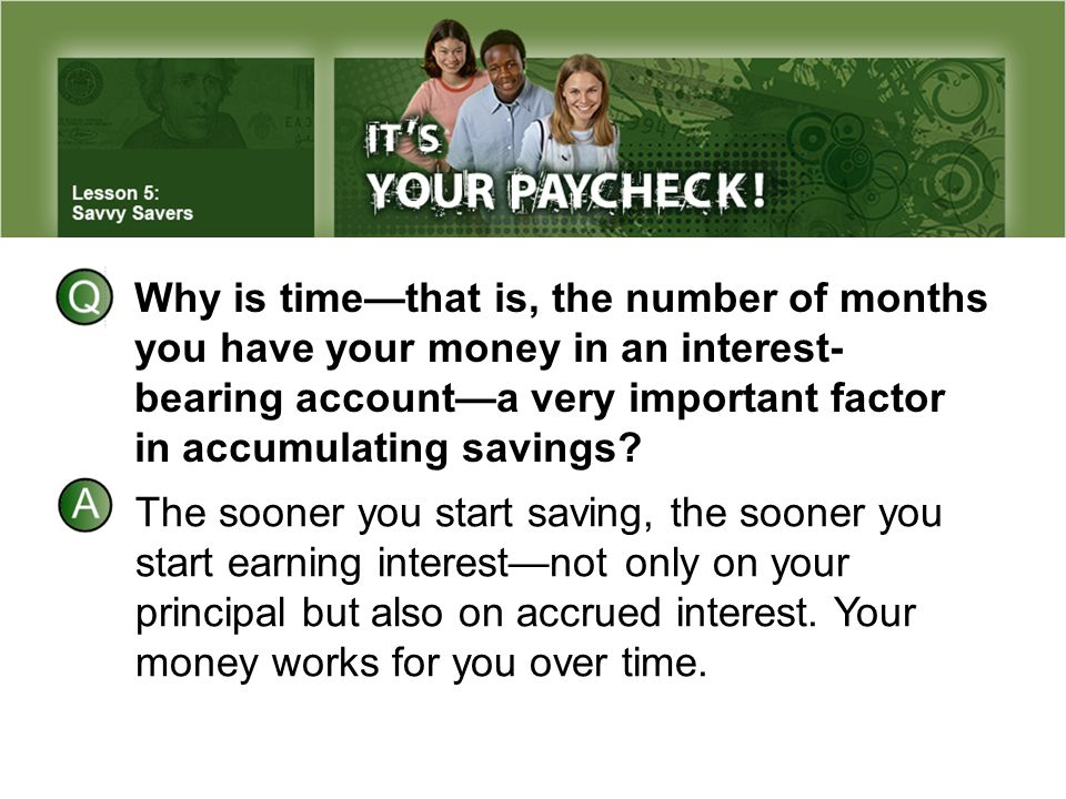 Why is time—that is, the number of months you have your money in an interest- bearing account—a very important factor in accumulating savings.