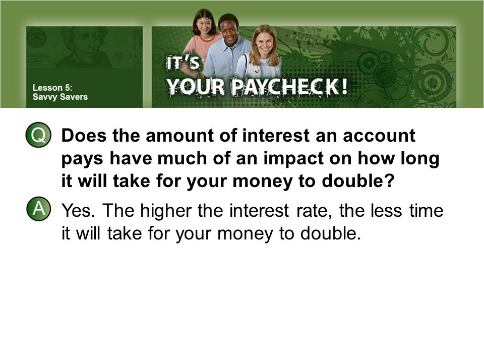 Does the amount of interest an account pays have much of an impact on how long it will take for your money to double? Yes. The higher the interest rat