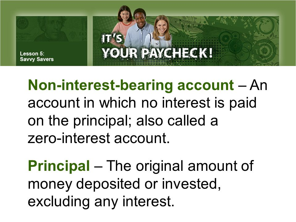 Non-interest-bearing account – An account in which no interest is paid on the principal; also called a zero-interest account. Principal – The original