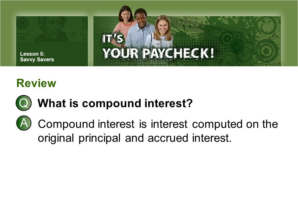 What is compound interest? Compound interest is interest computed on the original principal and accrued interest. Review