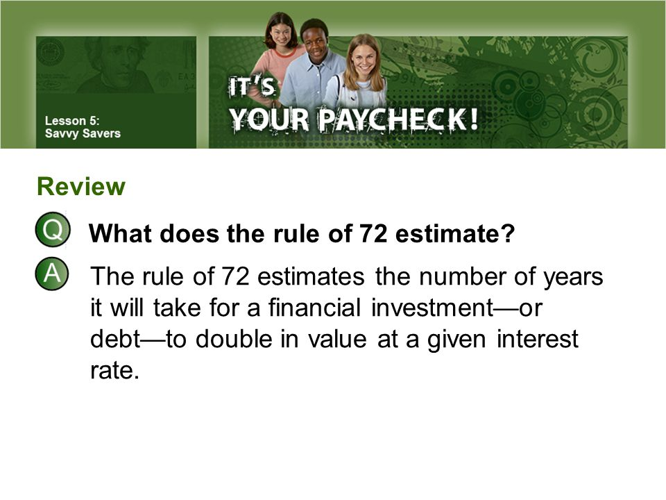 Review The rule of 72 estimates the number of years it will take for a financial investment—or debt—to double in value at a given interest rate. What