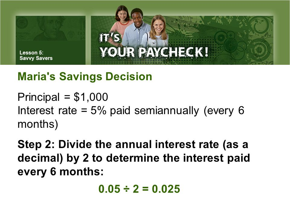 Maria s Savings Decision Principal = $1,000 Interest rate = 5% paid semiannually (every 6 months) Step 2: Divide the annual interest rate (as a decimal) by 2 to determine the interest paid every 6 months: 0.05 ÷ 2 = 0.025