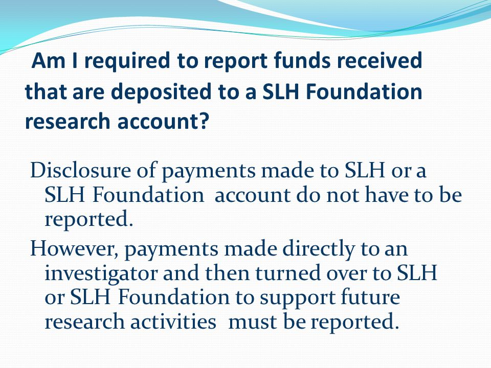 Am I required to report funds received that are deposited to a SLH Foundation research account.