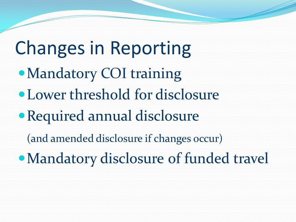 Changes in Reporting Mandatory COI training Lower threshold for disclosure Required annual disclosure (and amended disclosure if changes occur) Mandatory disclosure of funded travel