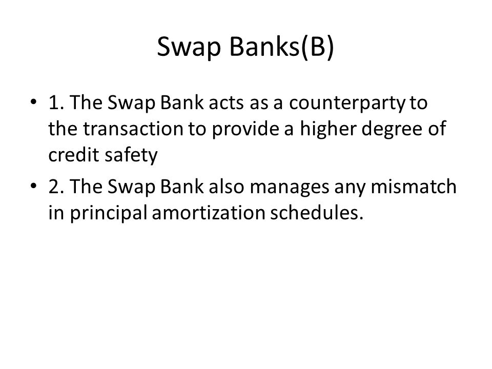 Swap Banks(B) 1. The Swap Bank acts as a counterparty to the transaction to provide a higher degree of credit safety 2. The Swap Bank also manages any