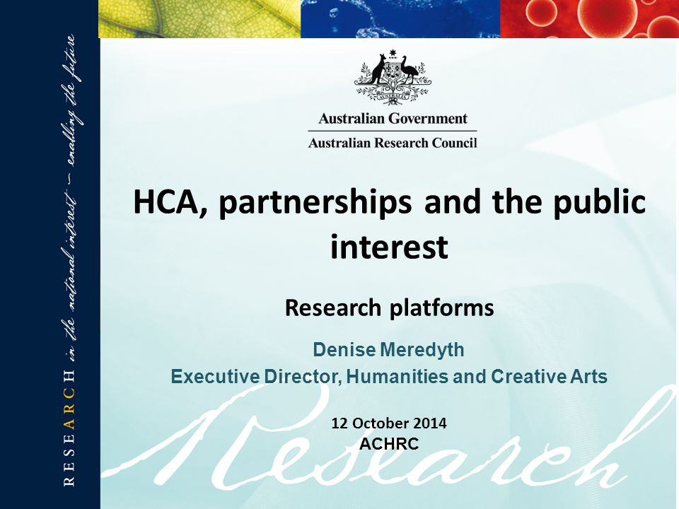 Denise Meredyth Executive Director, Humanities and Creative Arts HCA, partnerships and the public interest Research platforms 12 October 2014 ACHRC