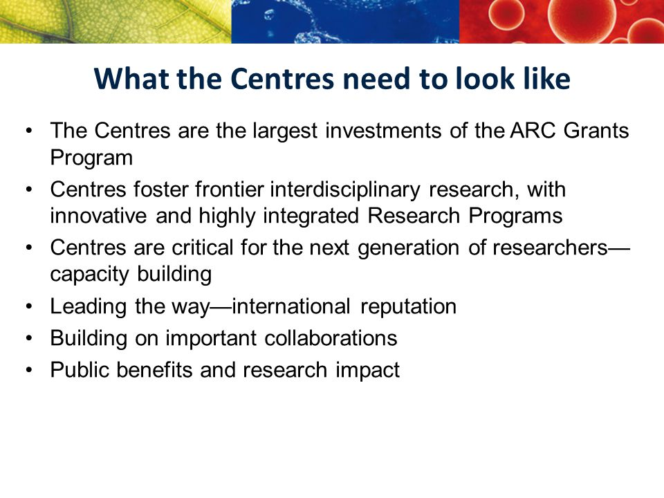 What the Centres need to look like The Centres are the largest investments of the ARC Grants Program Centres foster frontier interdisciplinary research, with innovative and highly integrated Research Programs Centres are critical for the next generation of researchers— capacity building Leading the way—international reputation Building on important collaborations Public benefits and research impact