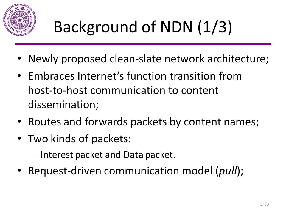 Background of NDN (1/3) Newly proposed clean-slate network architecture; Embraces Internet's function transition from host-to-host communication to co