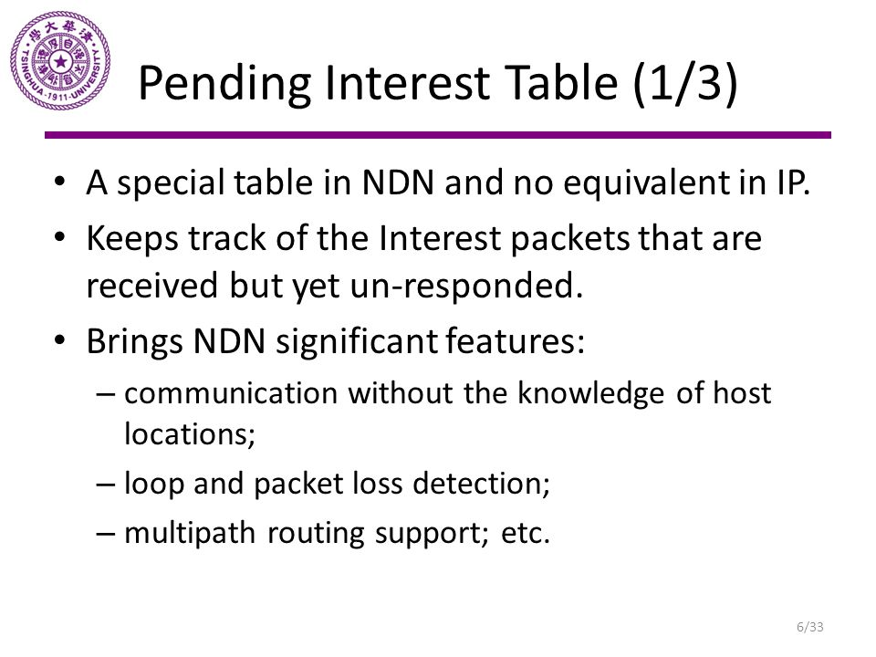Pending Interest Table (1/3) A special table in NDN and no equivalent in IP. Keeps track of the Interest packets that are received but yet un-responde