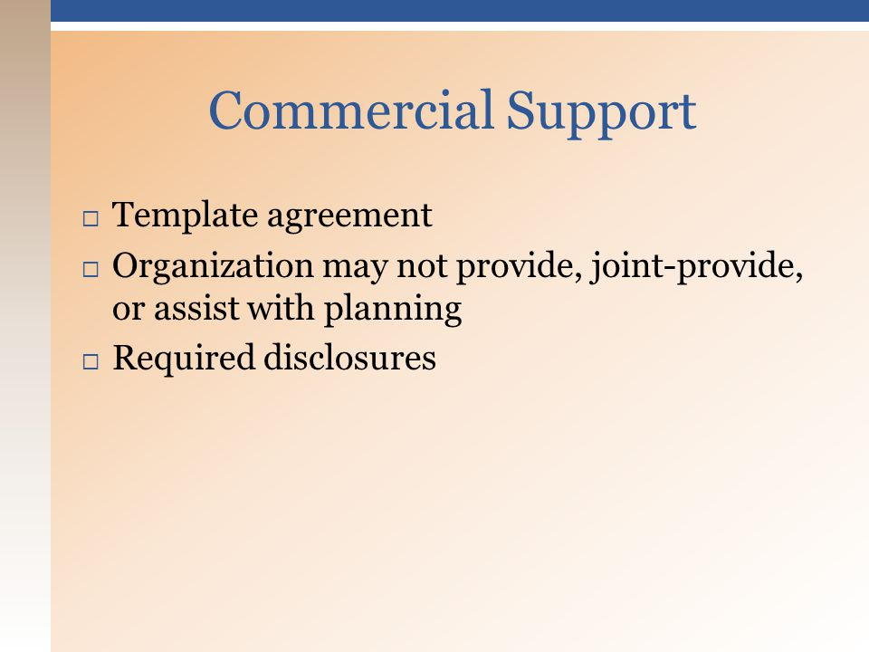  Template agreement  Organization may not provide, joint-provide, or assist with planning  Required disclosures Commercial Support