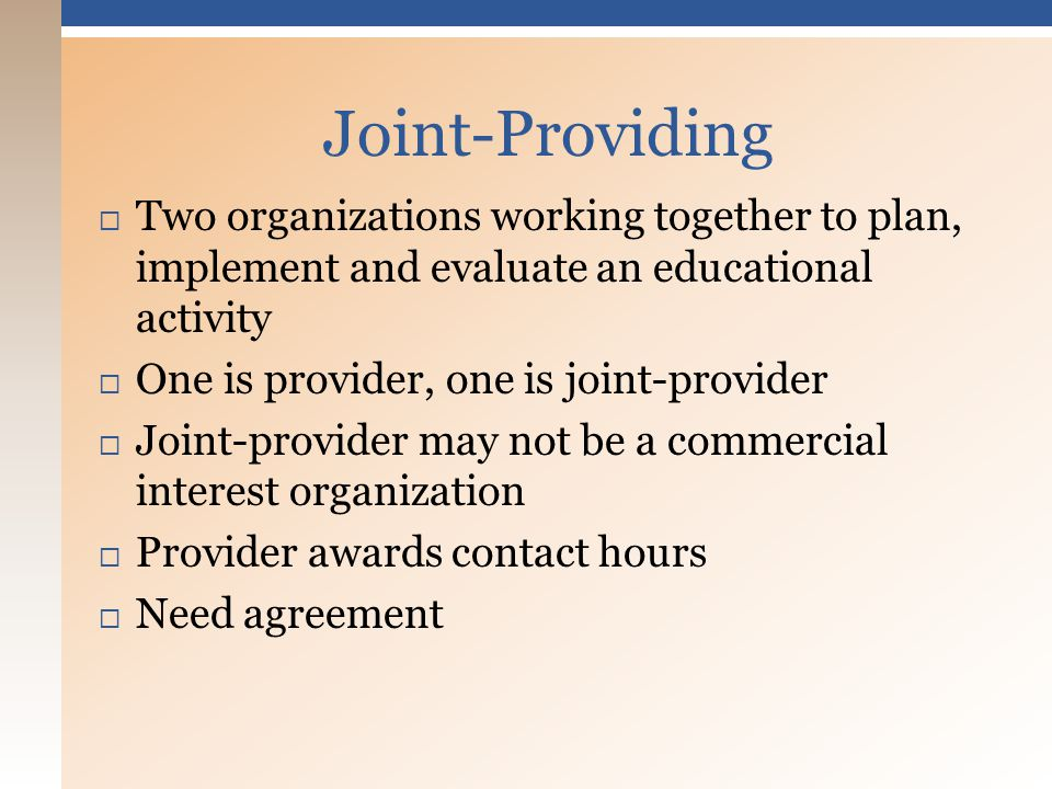  Two organizations working together to plan, implement and evaluate an educational activity  One is provider, one is joint-provider  Joint-provider may not be a commercial interest organization  Provider awards contact hours  Need agreement Joint-Providing