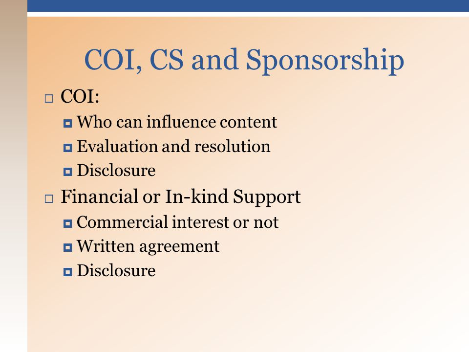  COI:  Who can influence content  Evaluation and resolution  Disclosure  Financial or In-kind Support  Commercial interest or not  Written agreement  Disclosure COI, CS and Sponsorship