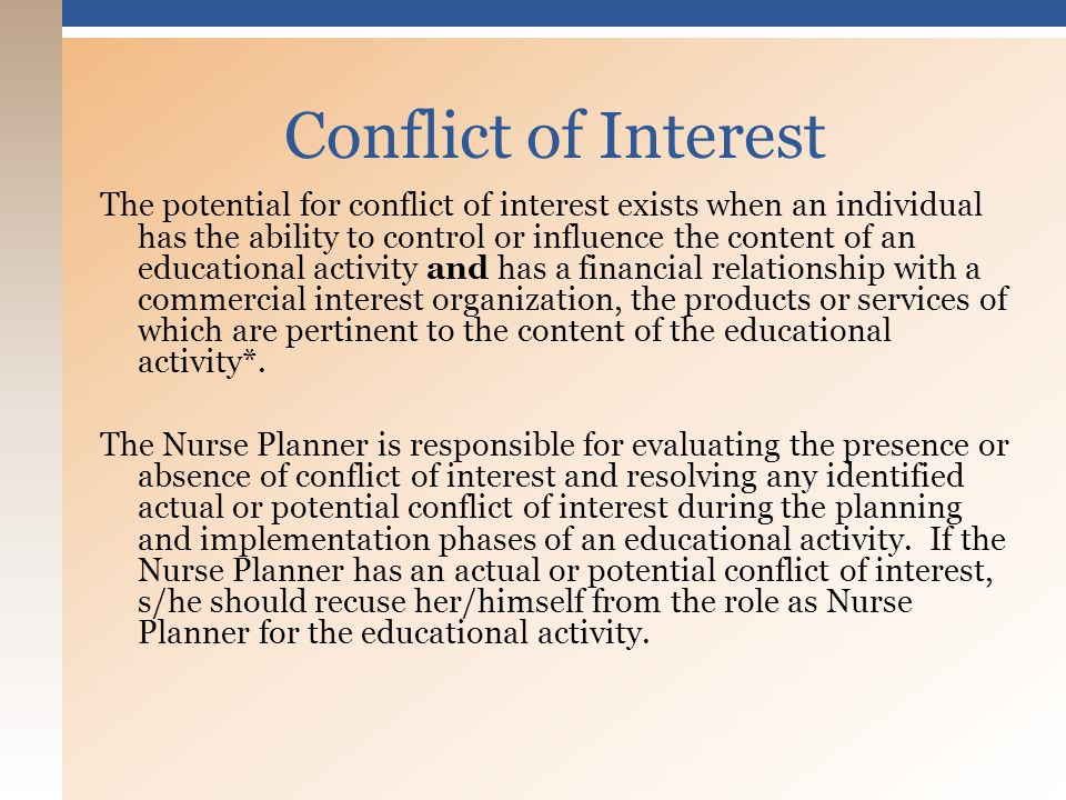 The potential for conflict of interest exists when an individual has the ability to control or influence the content of an educational activity and has a financial relationship with a commercial interest organization, the products or services of which are pertinent to the content of the educational activity*.