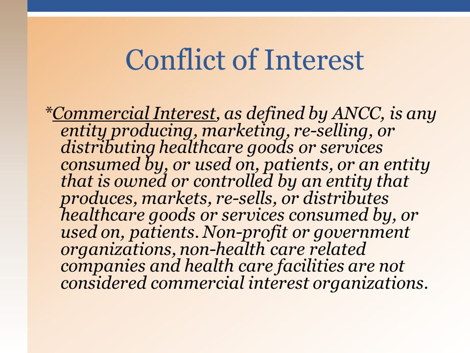 *Commercial Interest, as defined by ANCC, is any entity producing, marketing, re-selling, or distributing healthcare goods or services consumed by, or used on, patients, or an entity that is owned or controlled by an entity that produces, markets, re-sells, or distributes healthcare goods or services consumed by, or used on, patients.