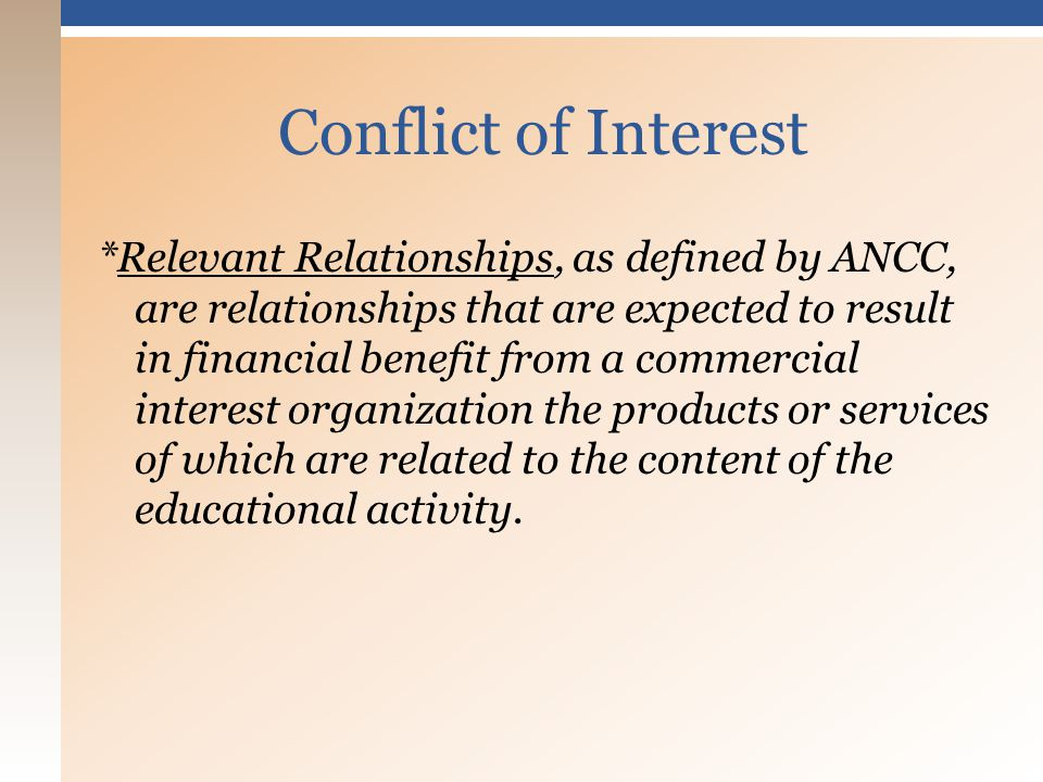 *Relevant Relationships, as defined by ANCC, are relationships that are expected to result in financial benefit from a commercial interest organization the products or services of which are related to the content of the educational activity.