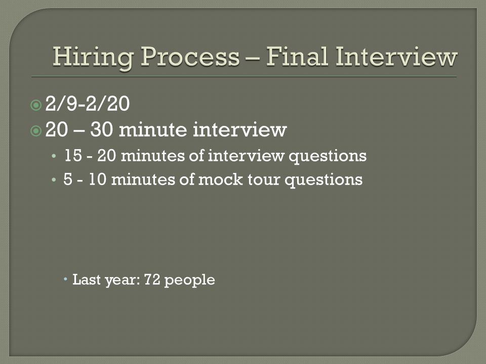  2/9-2/20  20 – 30 minute interview 15 - 20 minutes of interview questions 5 - 10 minutes of mock tour questions  Last year: 72 people