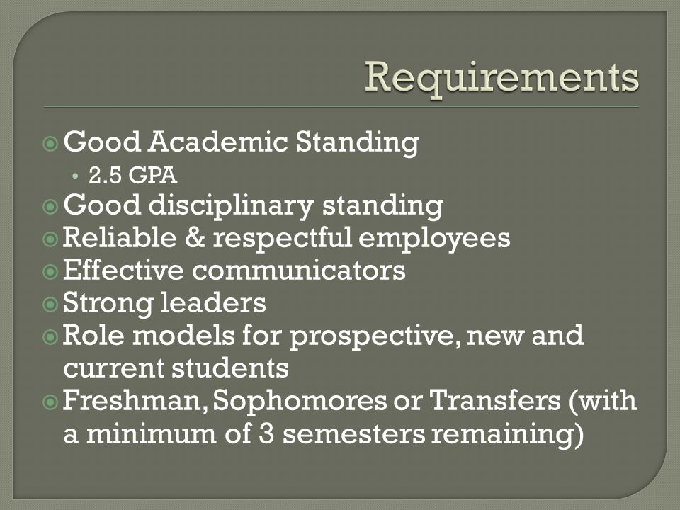  Good Academic Standing 2.5 GPA  Good disciplinary standing  Reliable & respectful employees  Effective communicators  Strong leaders  Role models for prospective, new and current students  Freshman, Sophomores or Transfers (with a minimum of 3 semesters remaining)