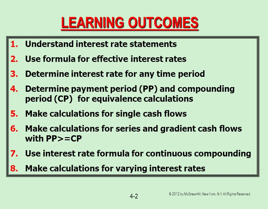 © 2012 by McGraw-Hill, New York, N.Y All Rights Reserved 4-2 LEARNING OUTCOMES 1.Understand interest rate statements 2.Use formula for effective interest rates 3.Determine interest rate for any time period 4.Determine payment period (PP) and compounding period (CP) for equivalence calculations 5.Make calculations for single cash flows 6.Make calculations for series and gradient cash flows with PP>=CP 7.Use interest rate formula for continuous compounding 8.Make calculations for varying interest rates