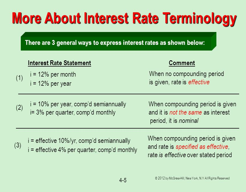 © 2012 by McGraw-Hill, New York, N.Y All Rights Reserved 4-5 More About Interest Rate Terminology There are 3 general ways to express interest rates as shown below: When no compounding period is given, rate is effective Interest Rate Statement Comment i = 12% per month i = 12% per year (1) When compounding period is given and it is not the same as interest period, it is nominal i = 10% per year, comp'd semiannually i= 3% per quarter, comp'd monthly (2) i = effective 10%/yr, comp'd semiannually i = effective 4% per quarter, comp'd monthly (3) When compounding period is given and rate is specified as effective, rate is effective over stated period
