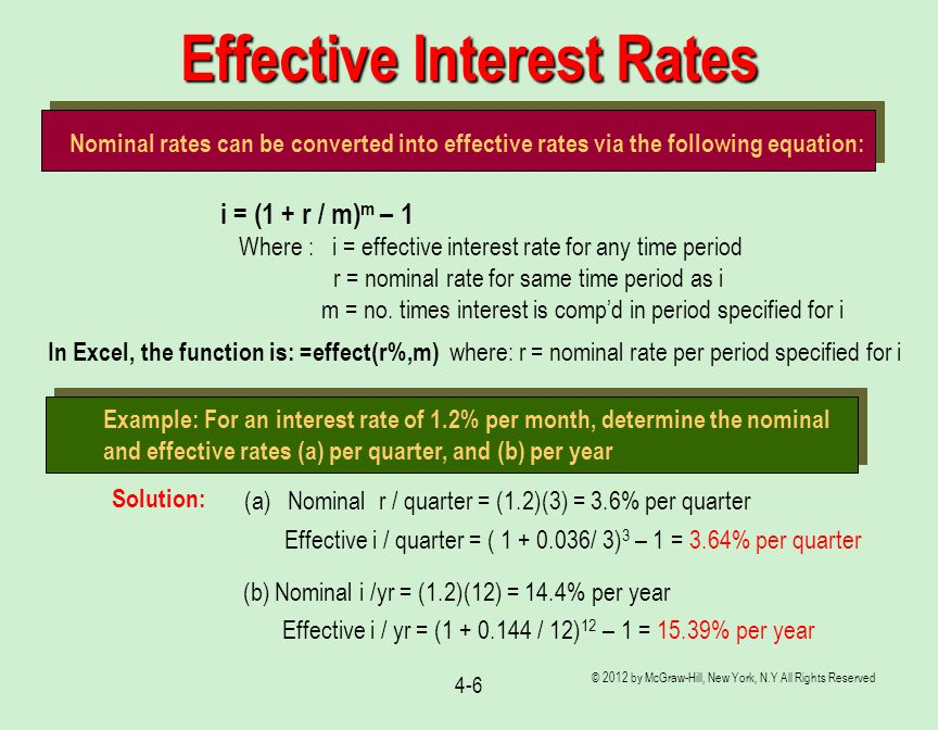 © 2012 by McGraw-Hill, New York, N.Y All Rights Reserved 4-6 Effective Interest Rates Nominal rates can be converted into effective rates via the following equation: i = (1 + r / m) m – 1 Where : i = effective interest rate for any time period r = nominal rate for same time period as i m = no.