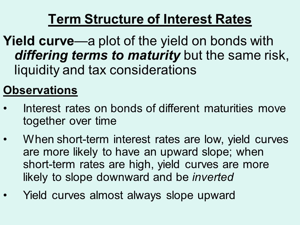 Term Structure of Interest Rates Yield curve—a plot of the yield on bonds with differing terms to maturity but the same risk, liquidity and tax considerations Observations Interest rates on bonds of different maturities move together over time When short-term interest rates are low, yield curves are more likely to have an upward slope; when short-term rates are high, yield curves are more likely to slope downward and be inverted Yield curves almost always slope upward