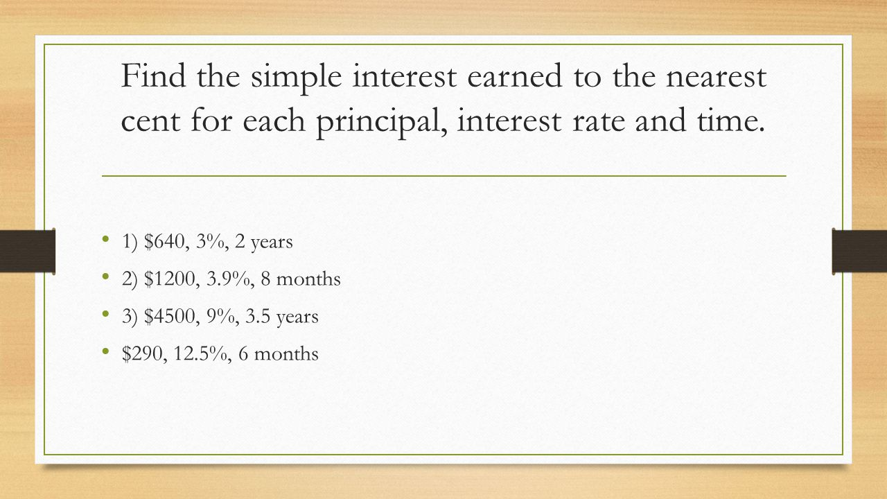 Find the simple interest earned to the nearest cent for each principal, interest rate and time. 1) $640, 3%, 2 years 2) $1200, 3.9%, 8 months 3) $4500
