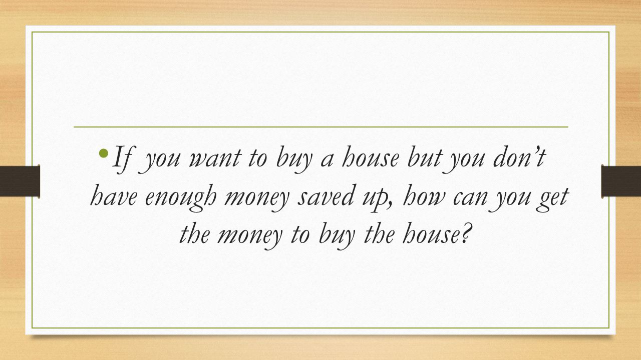 If you want to buy a house but you don't have enough money saved up, how can you get the money to buy the house?