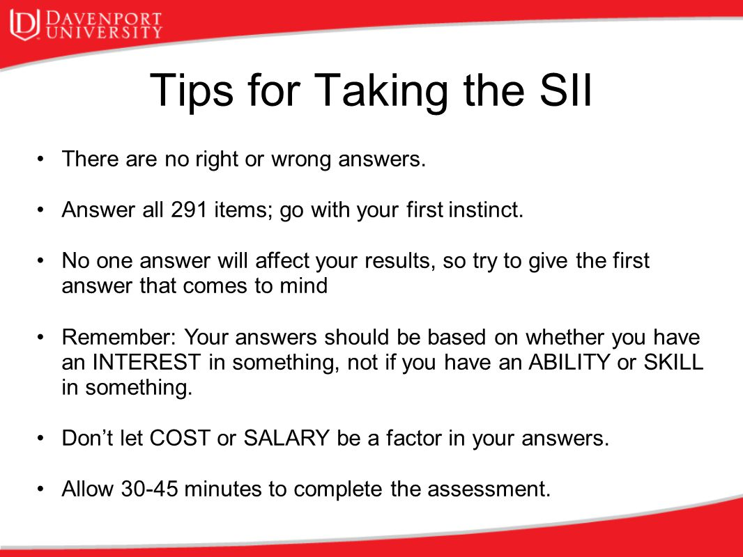 Tips for Taking the SII There are no right or wrong answers. Answer all 291 items; go with your first instinct. No one answer will affect your results