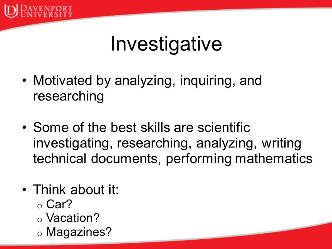 Investigative Motivated by analyzing, inquiring, and researching Some of the best skills are scientific investigating, researching, analyzing, writing